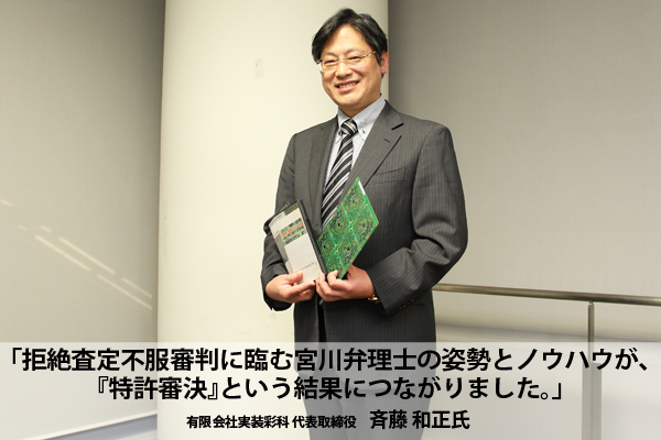 「拒絶査定不服審判に臨む宮川弁理士の姿勢とノウハウが、『特許審決』という結果につながりました。」有限会社実装彩科 代表取締役 斉藤和正様